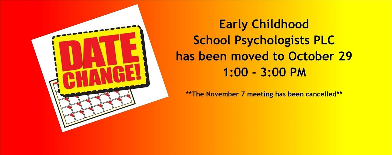 Early Childhood School Psychologists PLC has been moved to October 29 1:00-3:00 PM. Date Change. The November 7 meeting have been cancelled
