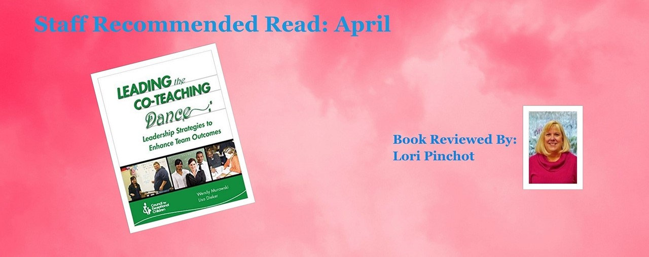 Pink background, picture of book jacket, staff member picture. Staff recommended read April. Leading the Co-Teaching Dance by Wendy Murawski and Lisa Dieker. Book reviewed by Lori Pinchot.