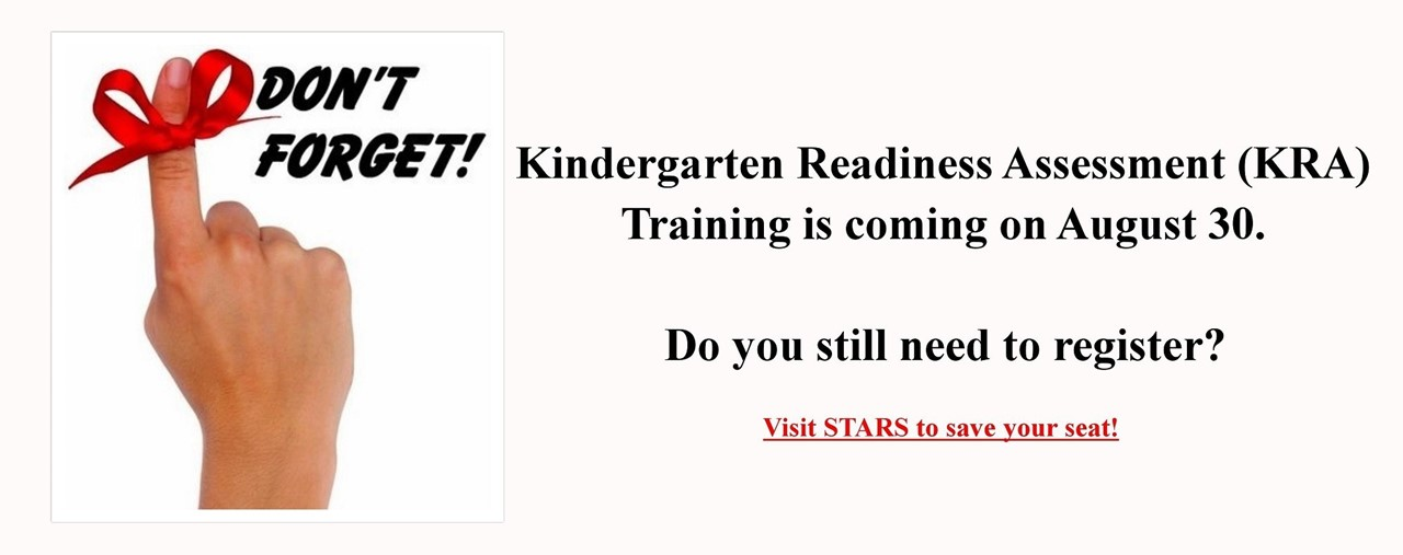 Hand with pointer finger raised and a red ribbon tied around the finger. Don't Forget! Kindergarten Readiness Assessment Training is coming on August 30. Do you still need to register? Visit STARS to save your seat.