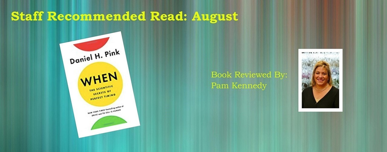 Book of the month: August. When: The Scientific Secrets of Perfect Timing by: Daniel H. Pink. Reviewed by Pam Kennedy.