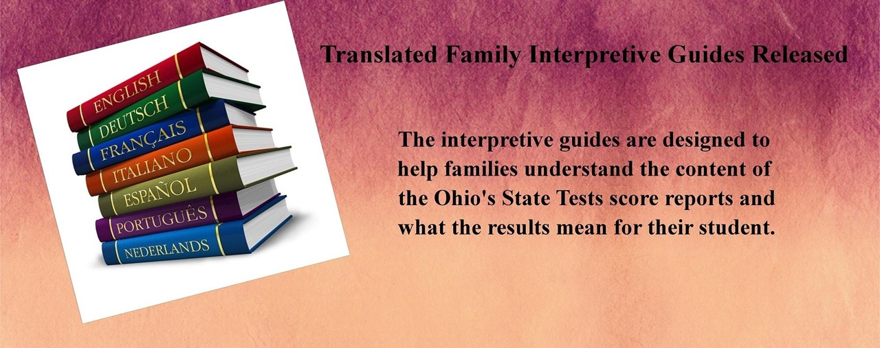 Purple background. Translated Family Interpretive Guides Released. The interpretive guides are designed to  help families understand the content of  the Ohio's State Tests score reports and what the results mean for their student.