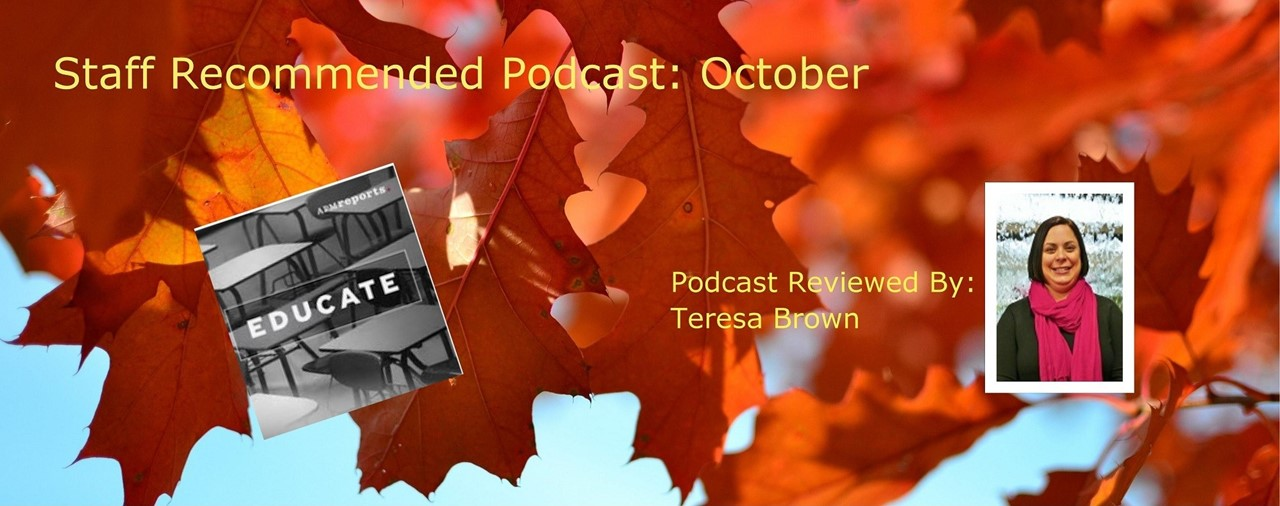 Staff Recommended Podcast: October. Educate Podcast by APMreports. Podcast reviewed by Teresa Brown. Background shows orange fall leaves.