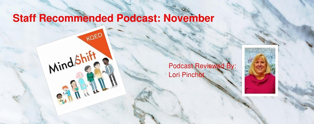 Staff Recommended Podcast: November. Mind Shift by KQED. Podcast reviewed by Lori Pinchot.