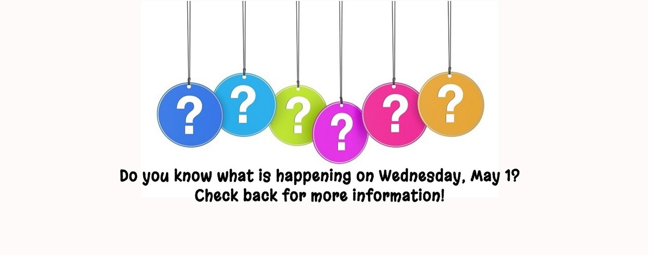 Do you know what is happening on Wednesday, May 1? Check back for more information! Question marks of various colors hanging.