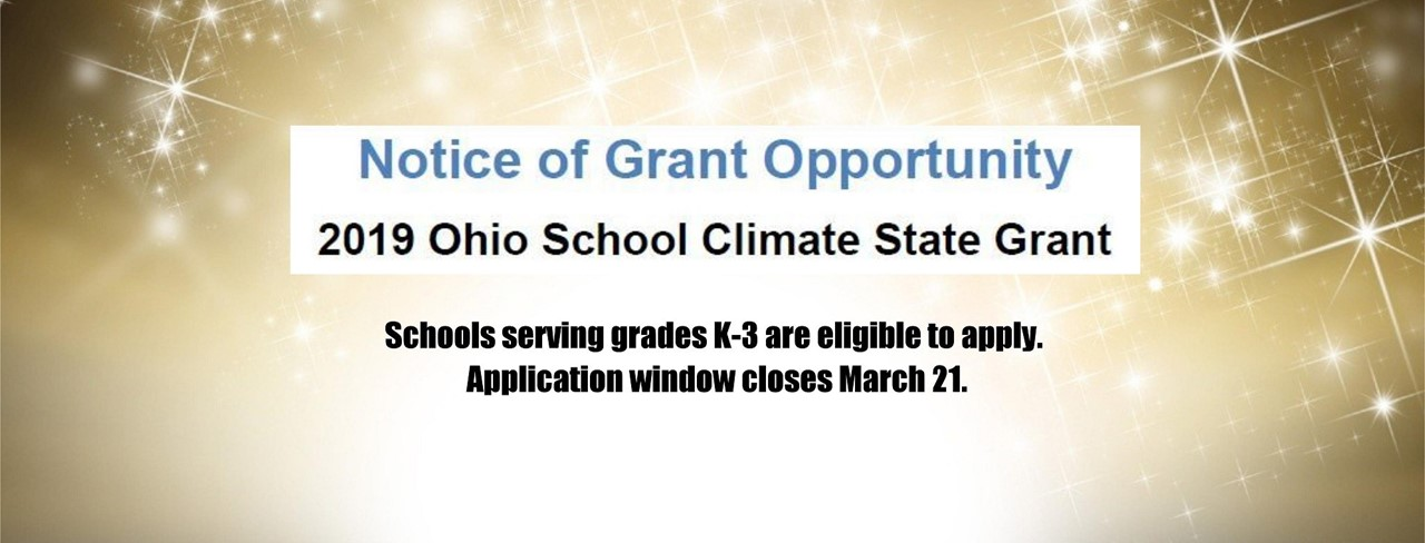 Notice of Grant Opportunity: 2019 Ohio School Climate State Grant. Schools serving grades K-3 are eligible to apply. Application window closes March 21.