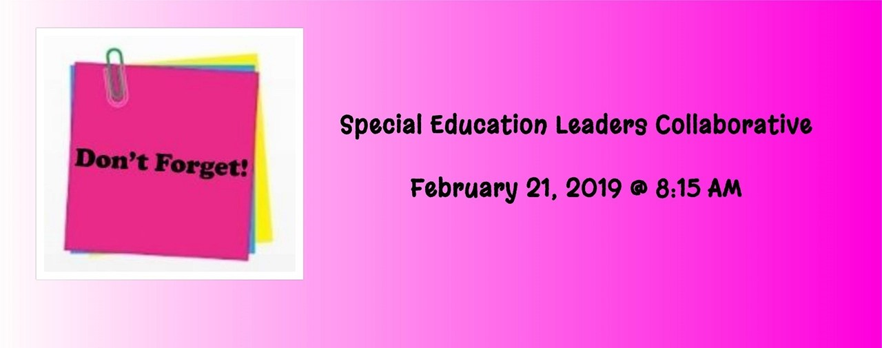 Don't Forget! Special Education Leaders Collaborative will be held on February 21, 2019 @ 8:15AM