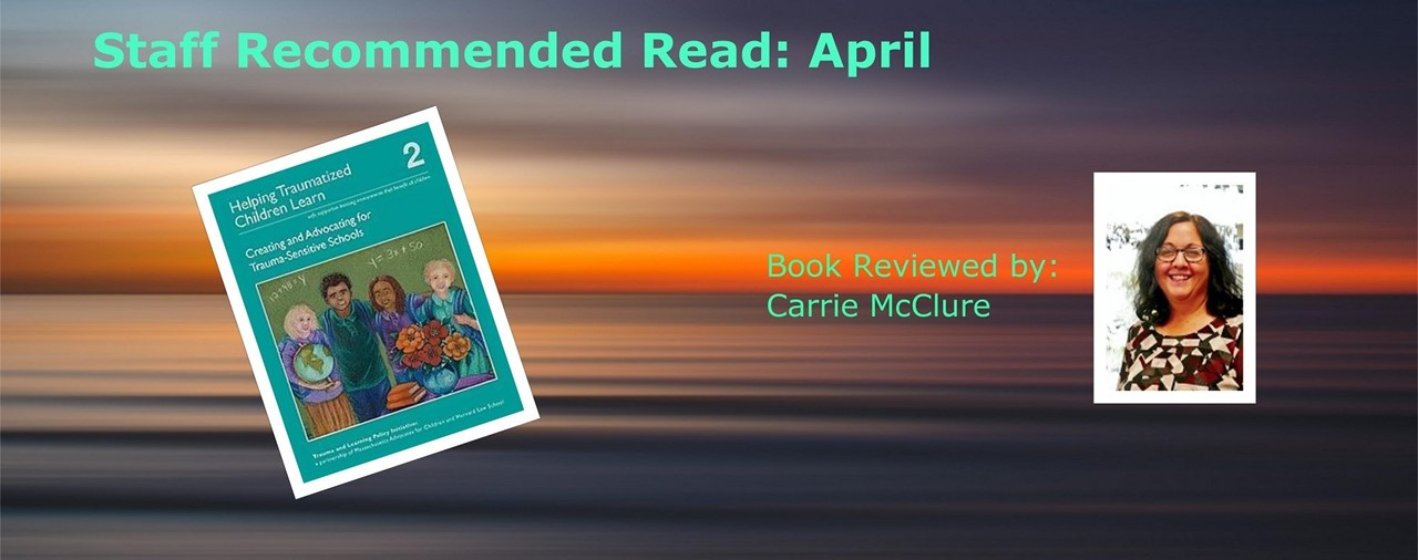 Staff Recommended Read: April. Helping Traumatized Children Learn: Volume 2  Creating and Advocating for Trauma-Sensitive Schools  By: Trauma and Learning Policy Initiative. Book reviewed by: Carrie McClure