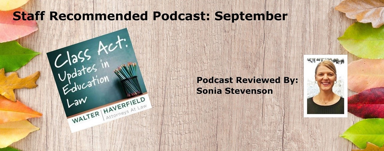 Staff Recommended Podcast: September. Class Act: Updates in Education Law by Walter Haverfield, Attorneys At Law. Podcast Reviewed by Sonia Stevenson.
