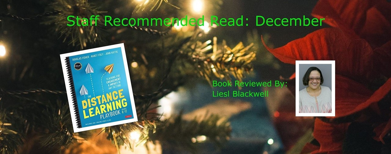 Staff Recommended Read: December. The Distance Learning Playbook by Douglas Fisher, Nancy Frey, and John Hattie. Book reviewed by Liesl Blackwell.