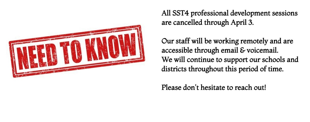 All SST4 professional development sessions are cancelled through APril 3. Our staff will be working remotely and are accessible through email and voicemail. We will continue to support our schools and districts throughout this period of time. Please don't hesitate to reach out!