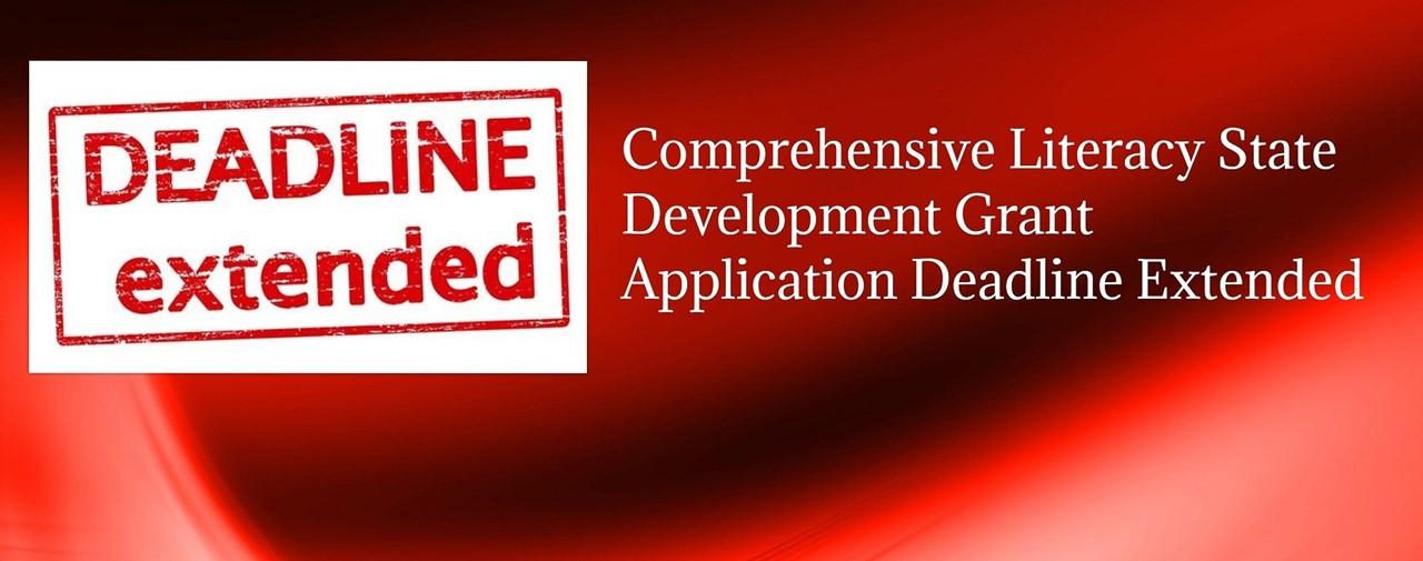 Deadline extended. Comprehensive Literacy State Development Grant Application Deadline Extended