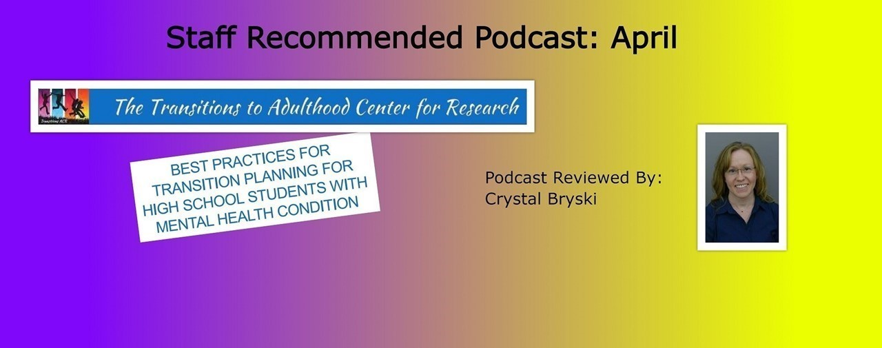 Staff recommended podcast: April. Reviewed by: Crystal Bryski. Best Practices for transition planning for high school students with mental health condition. Podcast made by The Transitions of Adulthood Center for Research.