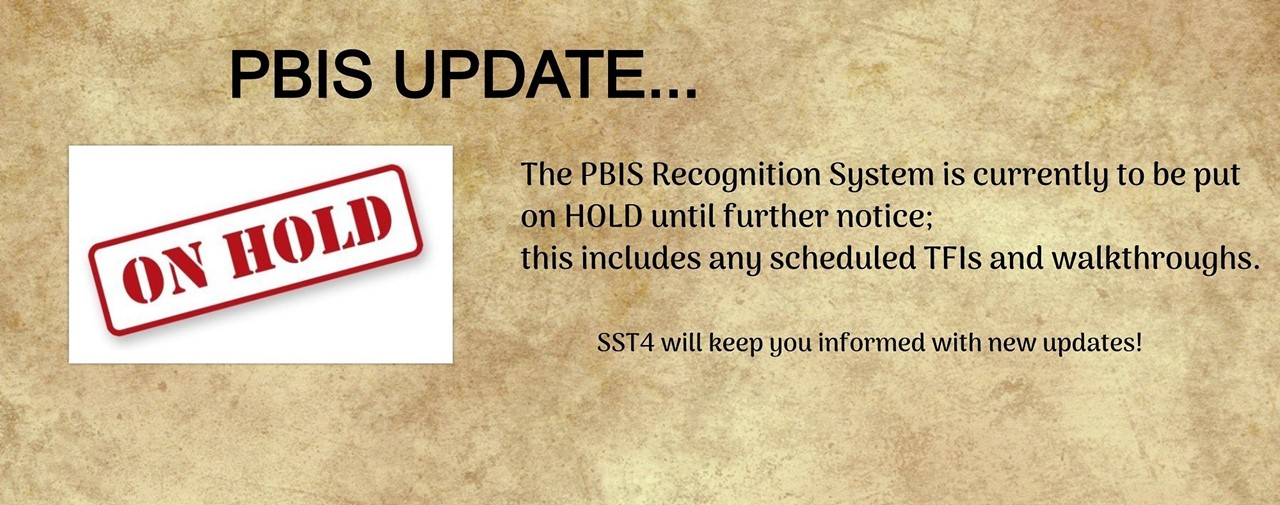 PBIS Update... The PBIS Recognition System is currently to be put on hold until further notice: this includes any scheduled TFIs and walkthroughs. SST4 will keep you informed with new updates!