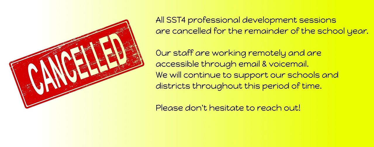 All SST4 professional development sessions are cancelled for the remainder of the school year. Our staff are working through email and voicemail. We will continue to support our schools and districts throughout this period of time. Please don't hesitate to reach out!