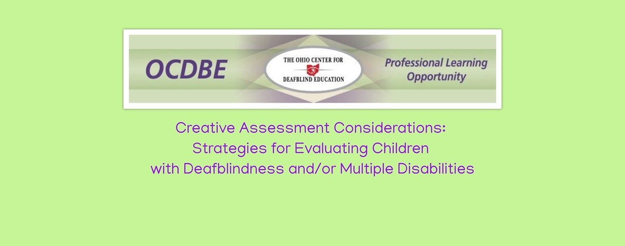 OCDBE PD opportunity. Creative Assessment Considerations: Strategies for Evaluating Children with Deafblindness and/or Multiple Disabilities.