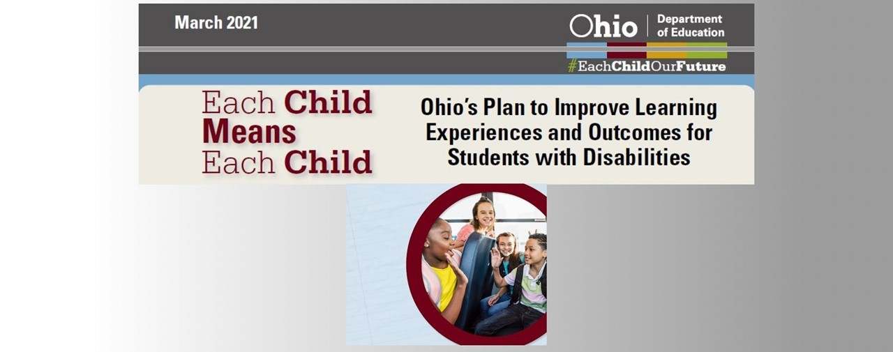 Ohio's Plan to Improve Learning Experiences and Outcomes for Students with Disabilities. Each Child Means Each Child. Photo of 4 children on a school bus.
