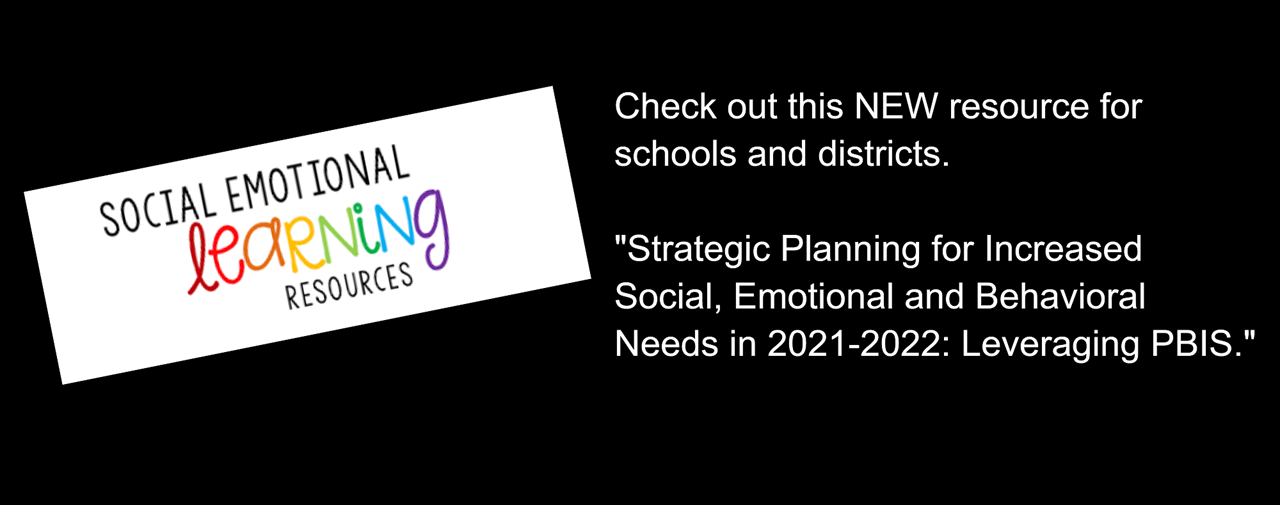 Black background. White text box contains the following. Social Emotional Learning Resources. Check out this new resource for schools and districts... Strategic Planning for Increased Social, Emotional and Behavioral Needs in 2021-22: Leveraging PBIS.